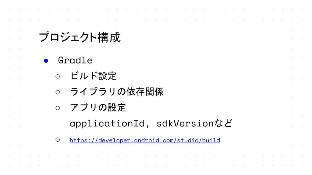 プロジェクト構成 ● Gradle ○ ビルド設定 ○ ライブラリの依存関係 ○ アプリの設定...