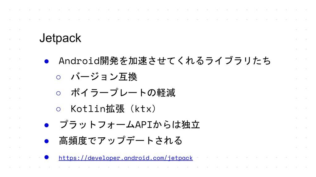 Jetpack ● Android開発を加速させてくれるライブラリたち ○ バージョン互換 ○...