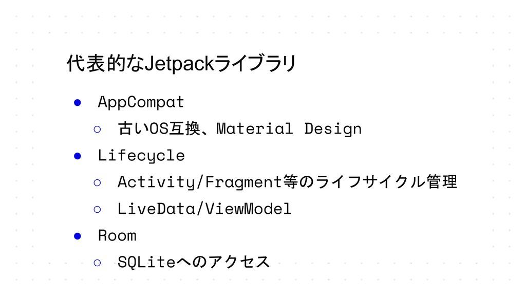 代表的なJetpackライブラリ ● AppCompat ○ 古いOS互換、Material ...