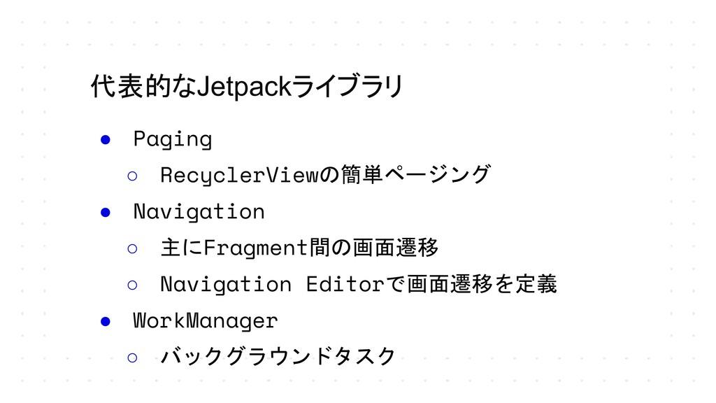 代表的なJetpackライブラリ ● Paging ○ RecyclerViewの簡単ページン...