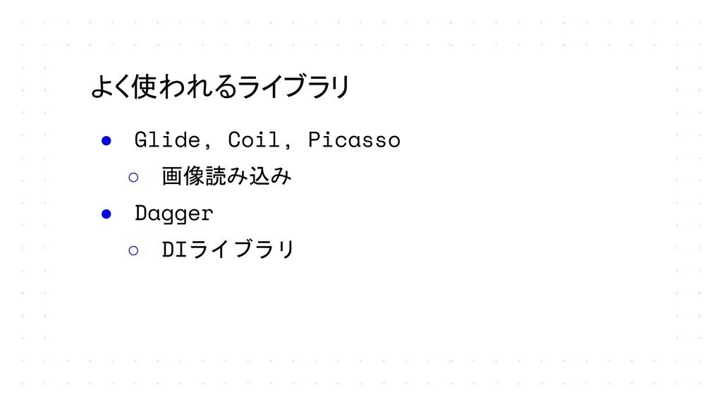 よく使われるライブラリ ● Glide, Coil, Picasso ○ 画像読み込み ● D...