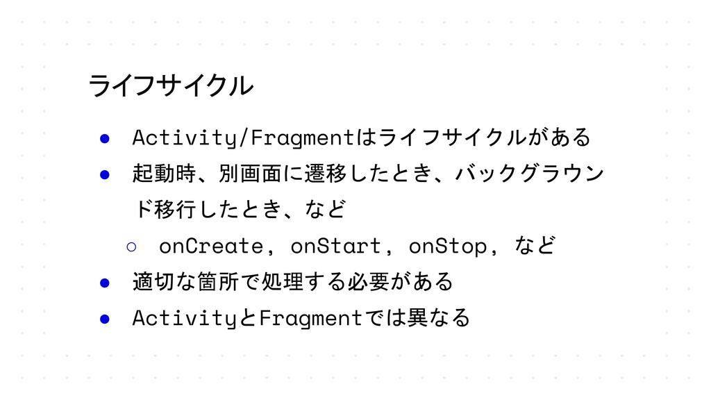 ライフサイクル ● Activity/Fragmentはライフサイクルがある ● 起動時、別画...