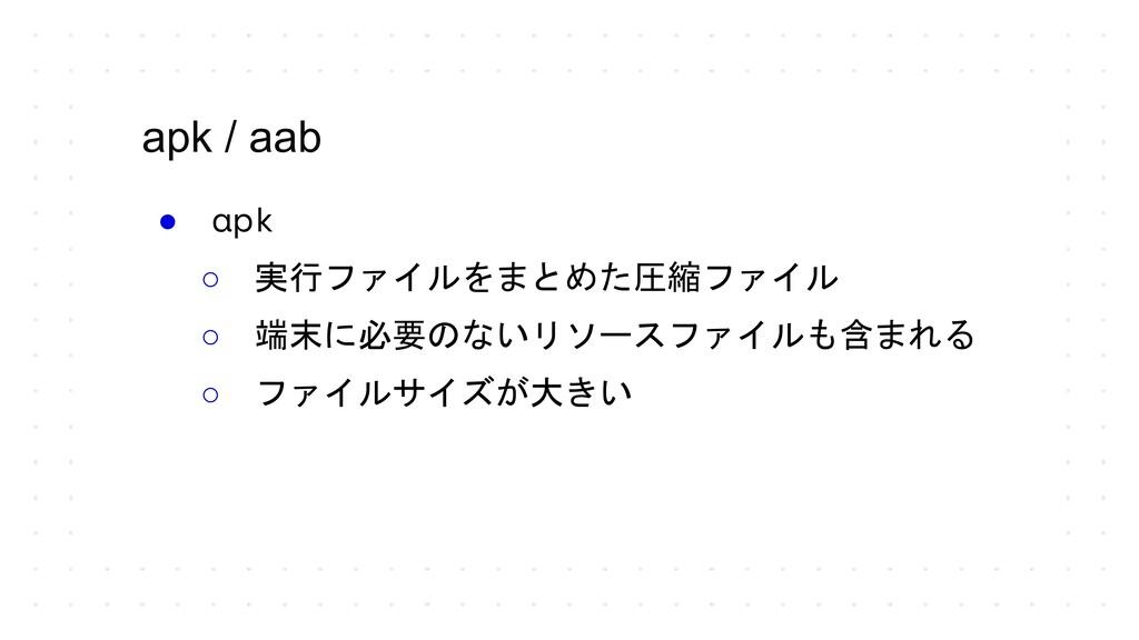 apk / aab ● apk ○ 実行ファイルをまとめた圧縮ファイル ○ 端末に必要のないリ...
