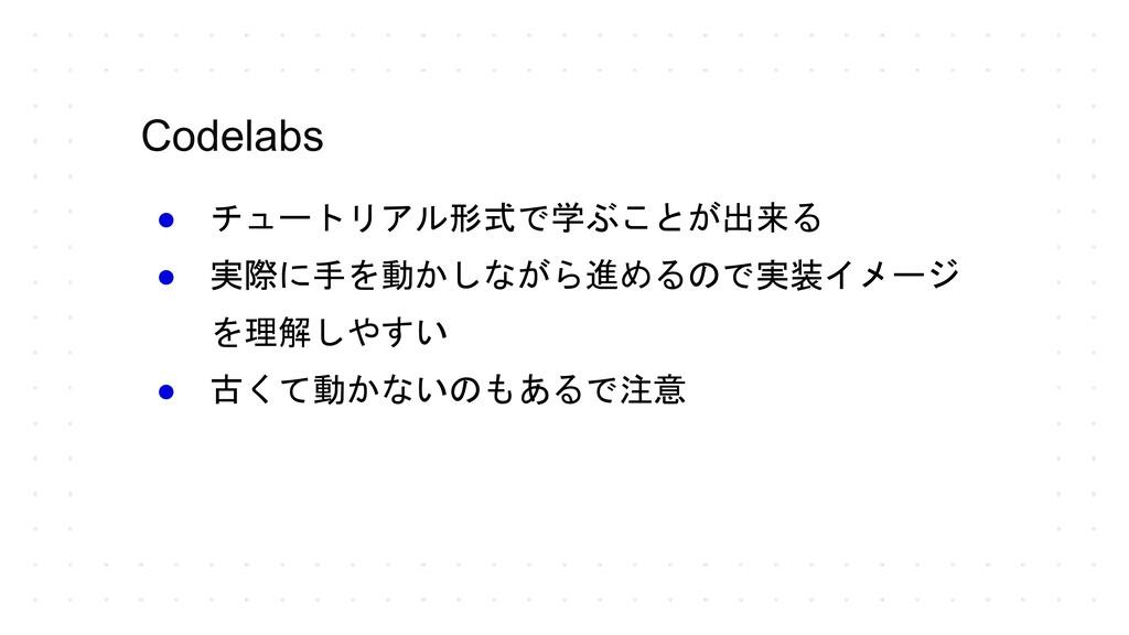 Codelabs ● チュートリアル形式で学ぶことが出来る ● 実際に手を動かしながら進めるの...
