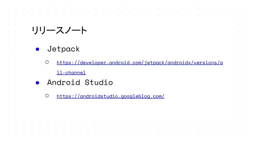 リリースノート ● Jetpack ○ https://developer.android.c...