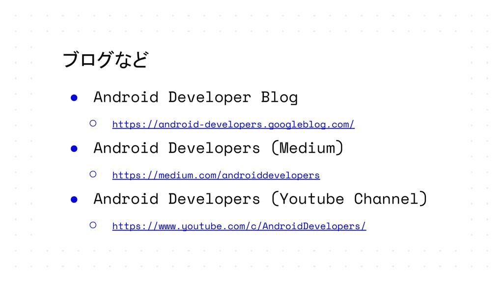 ブログなど ● Android Developer Blog ○ https://androi...
