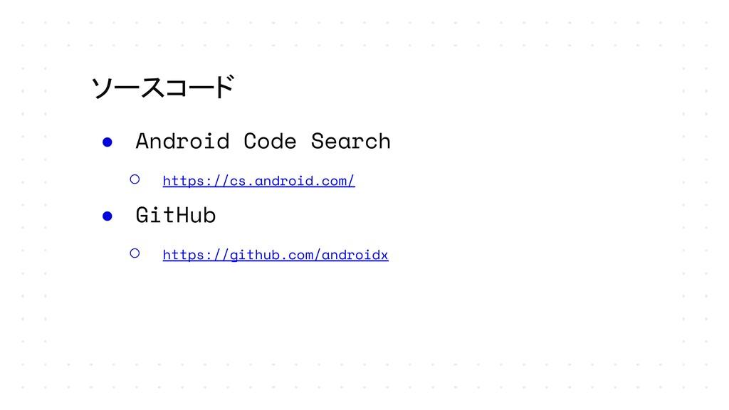 ソースコード ● Android Code Search ○ https://cs.andro...