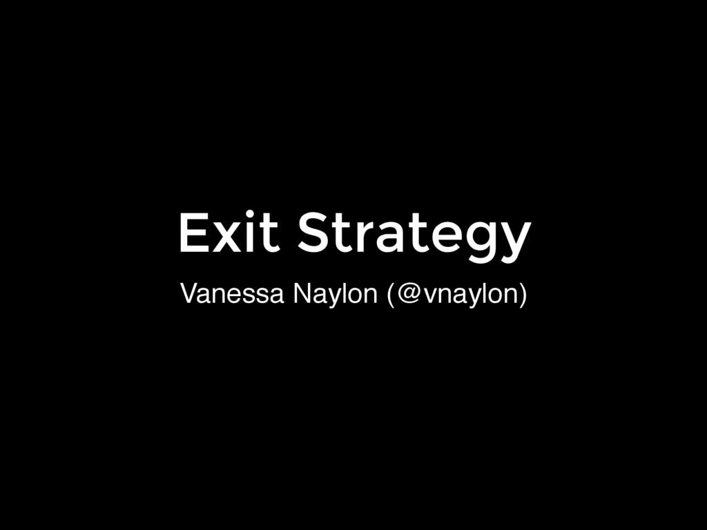 Vanessa Naylon (@vnaylon) Exit Strategy