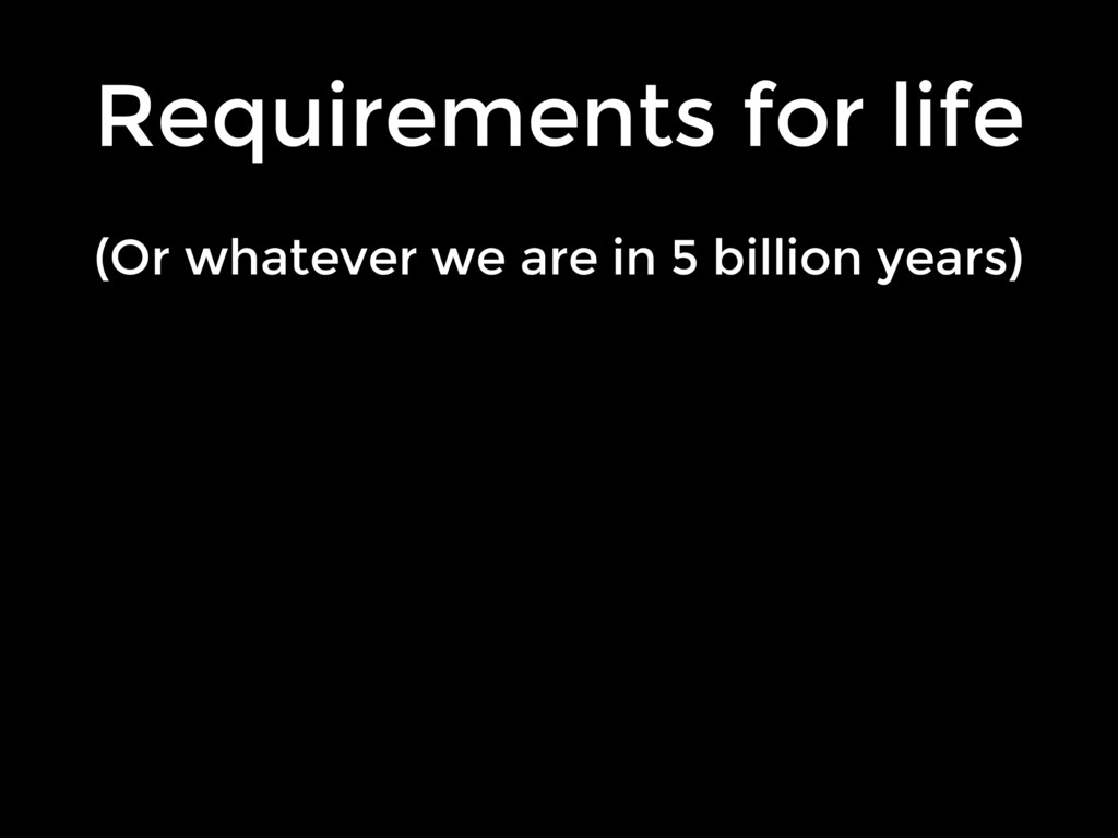 (Or whatever we are in 5 billion years) Require...