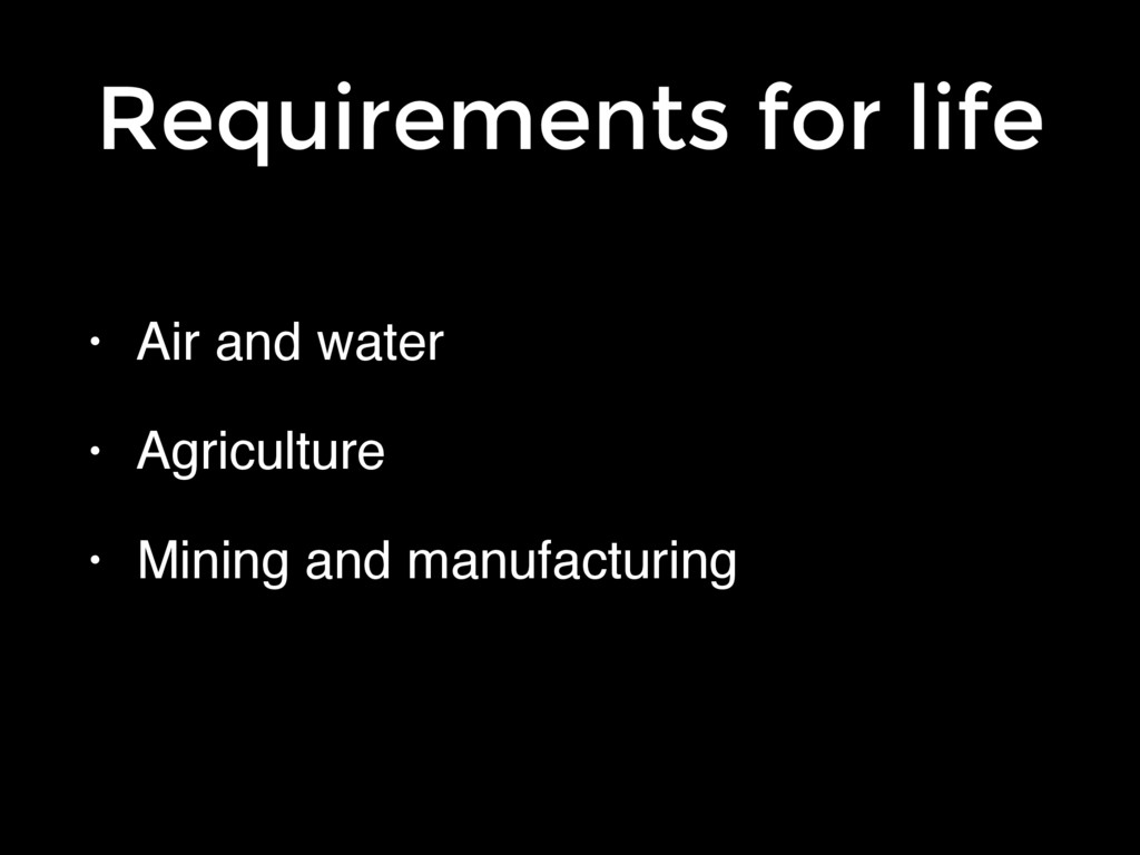 Requirements for life • Air and water! • Agricu...