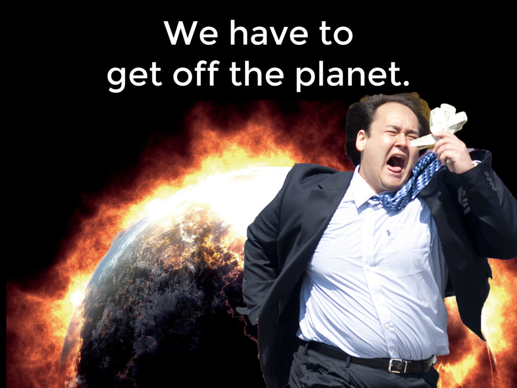 We have to get off the planet.