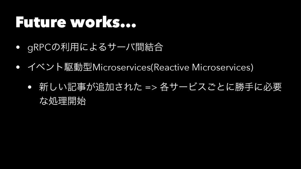 Future works... • gRPCͷར༻ʹΑΔαʔόؒ݁߹ • ΠϕϯτۦಈܕMic...
