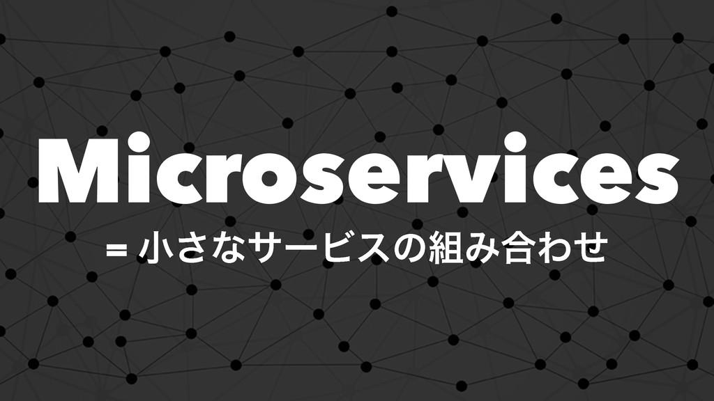 Microservices = খ͞ͳαʔϏεͷΈ߹Θͤ