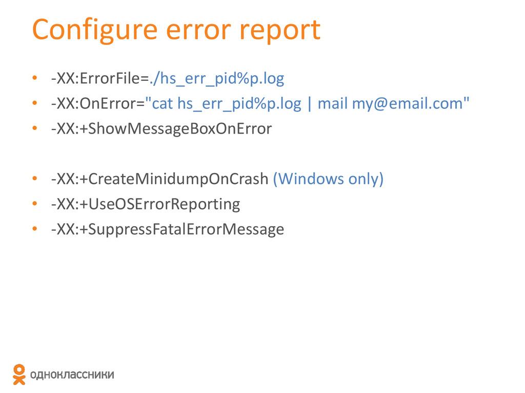 Configure error report • -XX:ErrorFile=./hs_err...