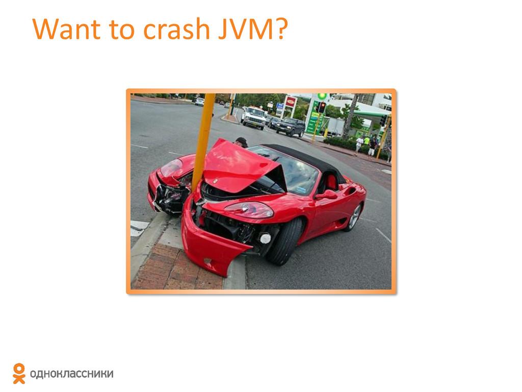 Want to crash JVM?