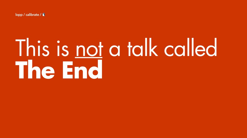 This is not a talk called The End lopp / calibr...