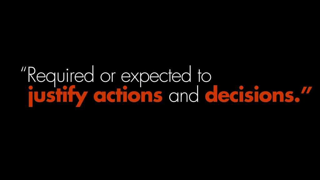 """""""Required or expected to  justify actions and ..."""