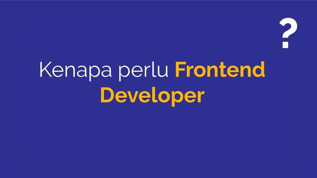 Kenapa perlu Frontend Developer ?