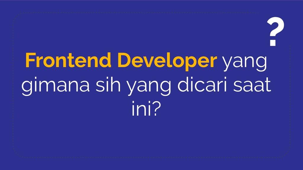 Frontend Developer yang gimana sih yang dicari ...