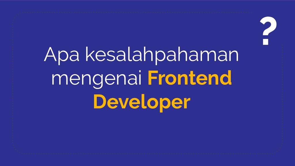 Apa kesalahpahaman mengenai Frontend Developer ?