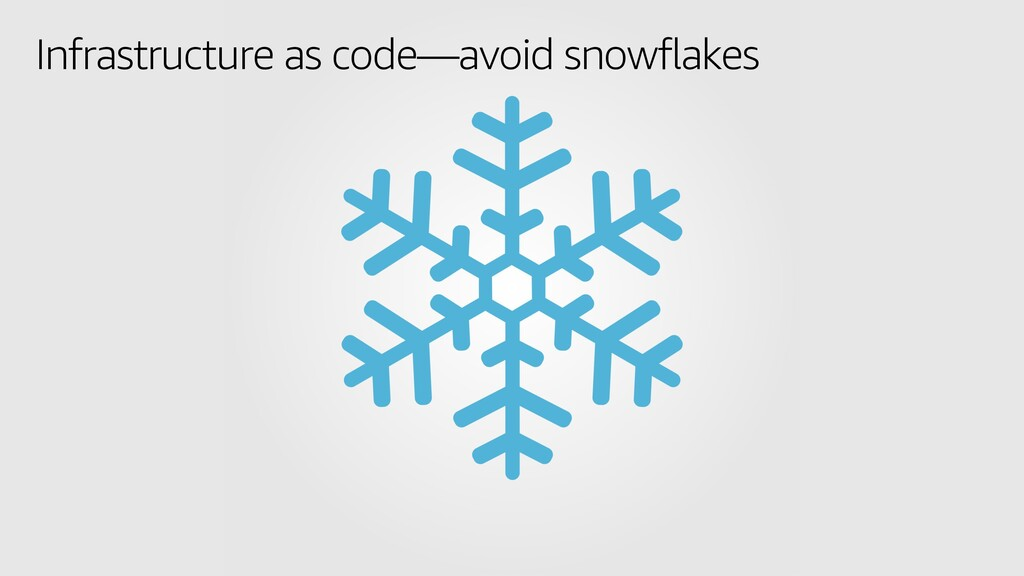 Infrastructure as code—avoid snowflakes