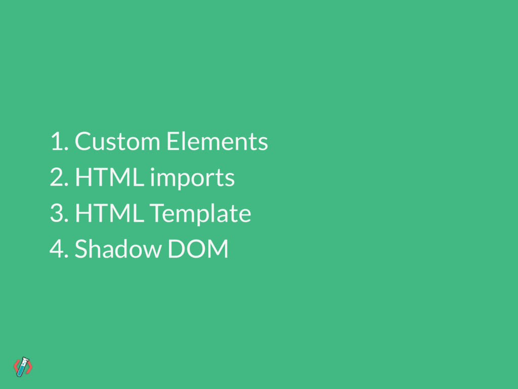 1. Custom Elements 2. HTML imports 3. HTML Temp...