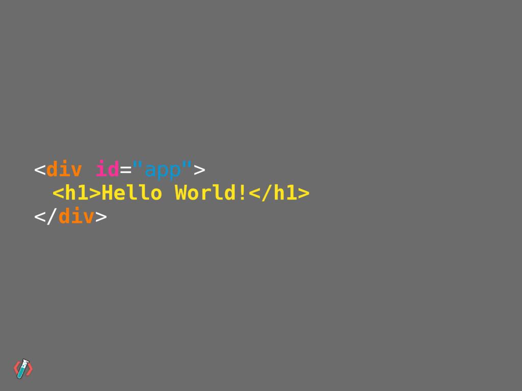 "<div id=""app""> <h1>Hello World!</h1> </div>"