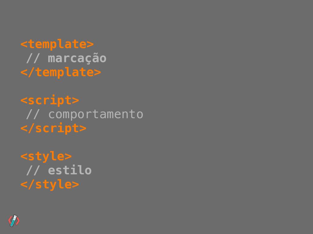 <template> // marcação </template> <script> // ...