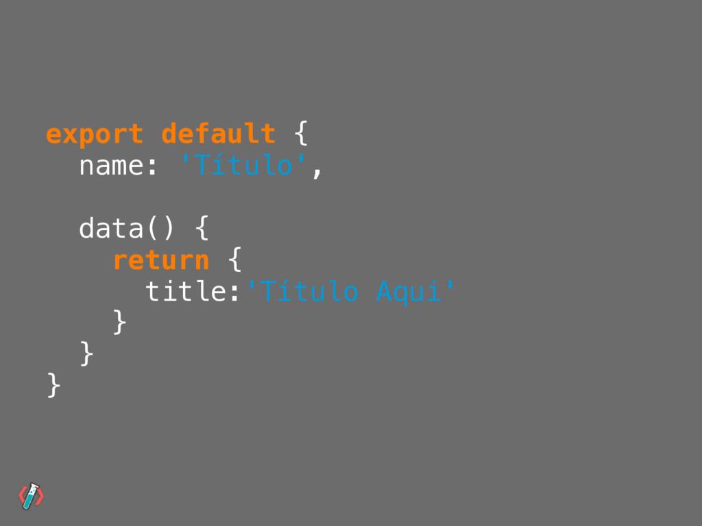 export default { name: 'Título', data() { retur...
