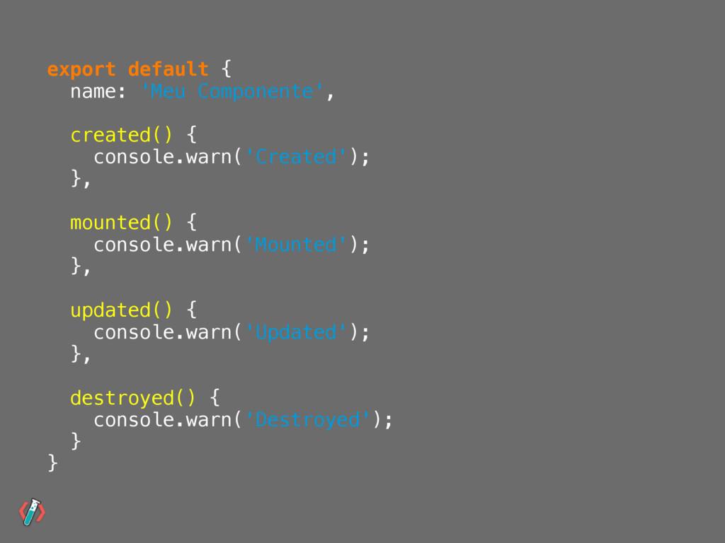 export default { name: 'Meu Componente', create...