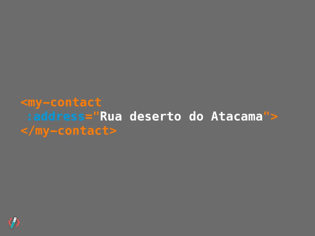 """<my-contact :address=""""Rua deserto do Atacama""""> ..."""