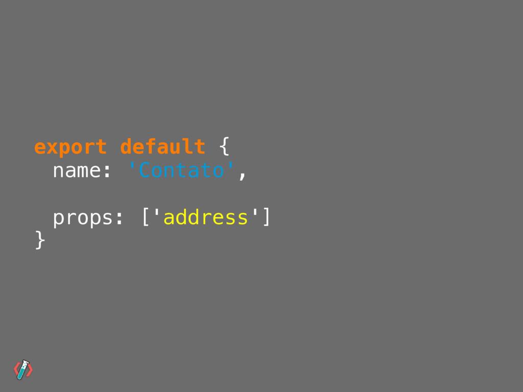 export default { name: 'Contato', props: ['addr...