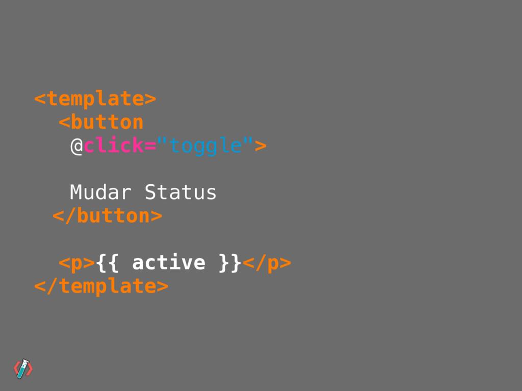 """<template> <button @click=""""toggle""""> Mudar Statu..."""