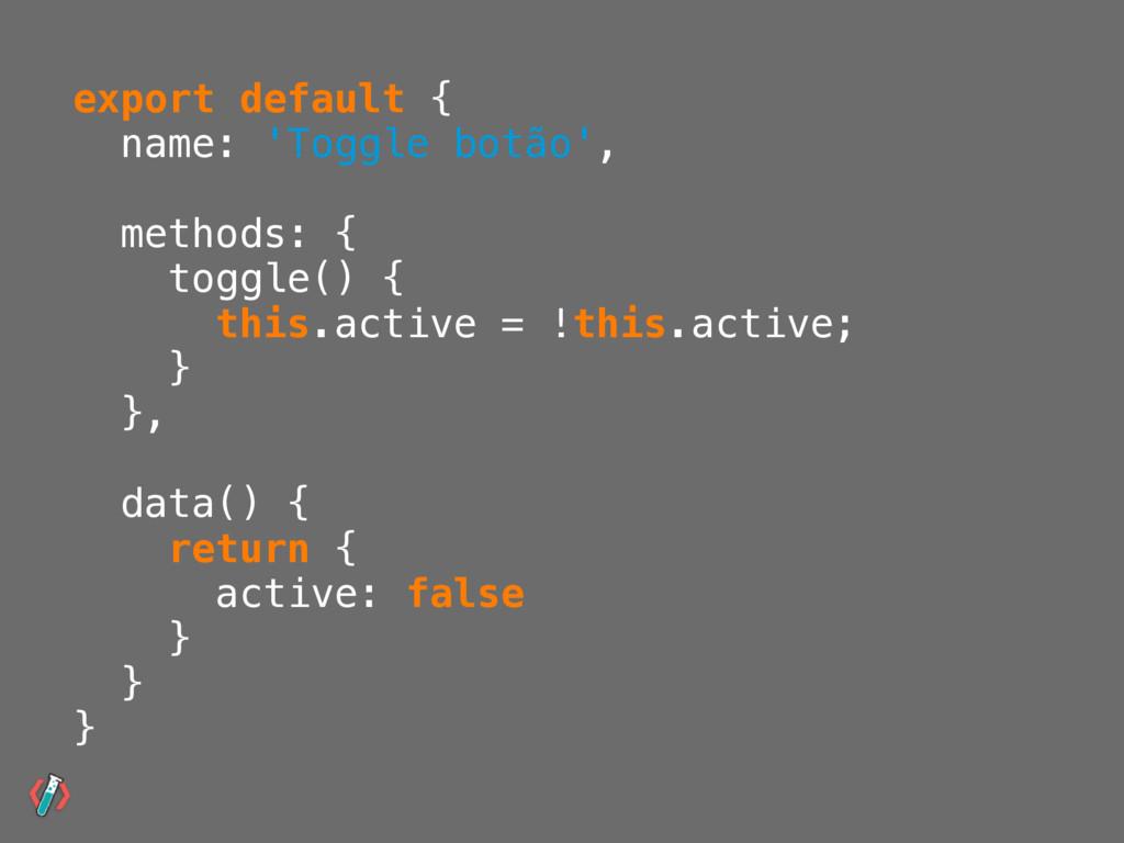 export default { name: 'Toggle botão', methods:...