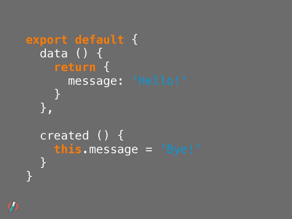 export default { data () { return { message: 'H...