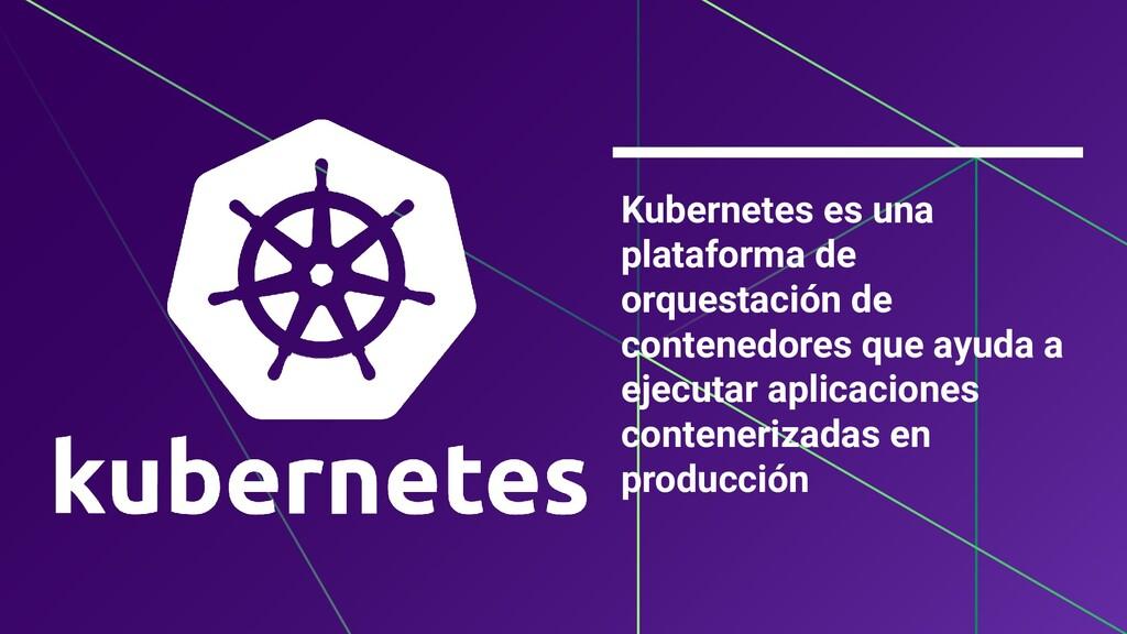 Kubernetes es una plataforma de orquestación de...