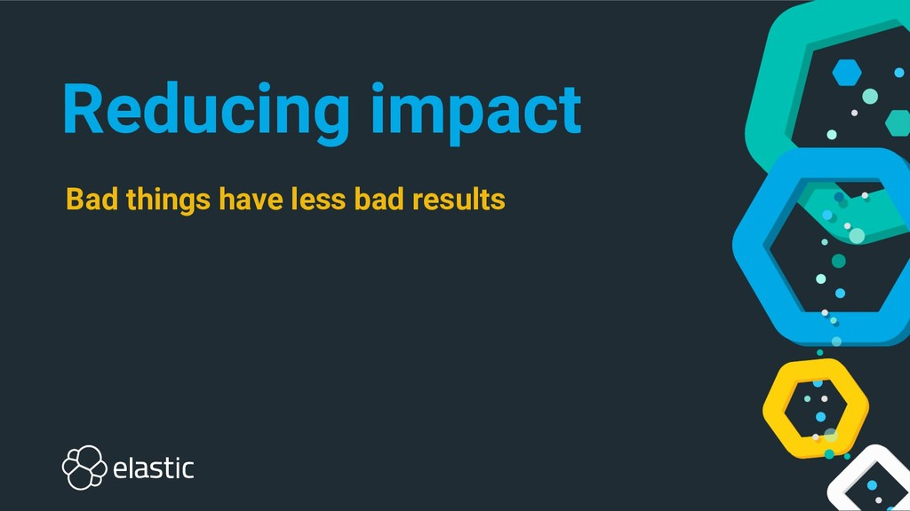 Reducing impact Bad things have less bad results