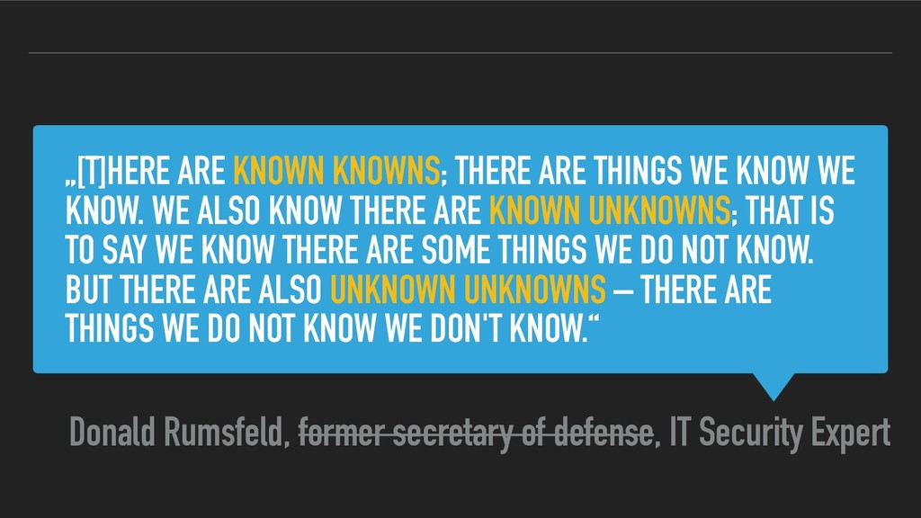 """[T]HERE ARE KNOWN KNOWNS; THERE ARE THINGS WE ..."