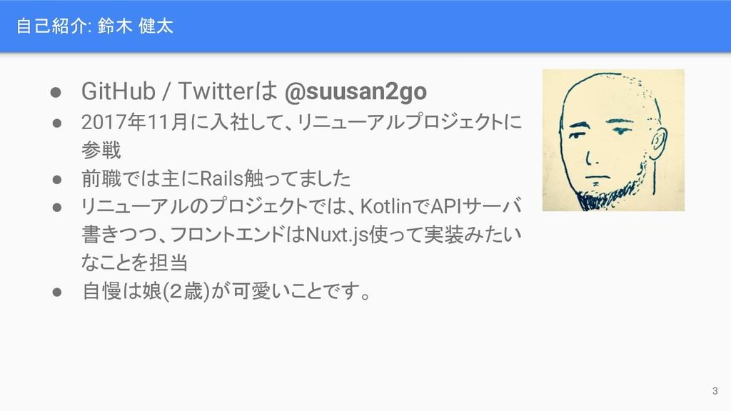 自己紹介: 鈴木 健太 ● GitHub / Twitterは @suusan2go ● 20...