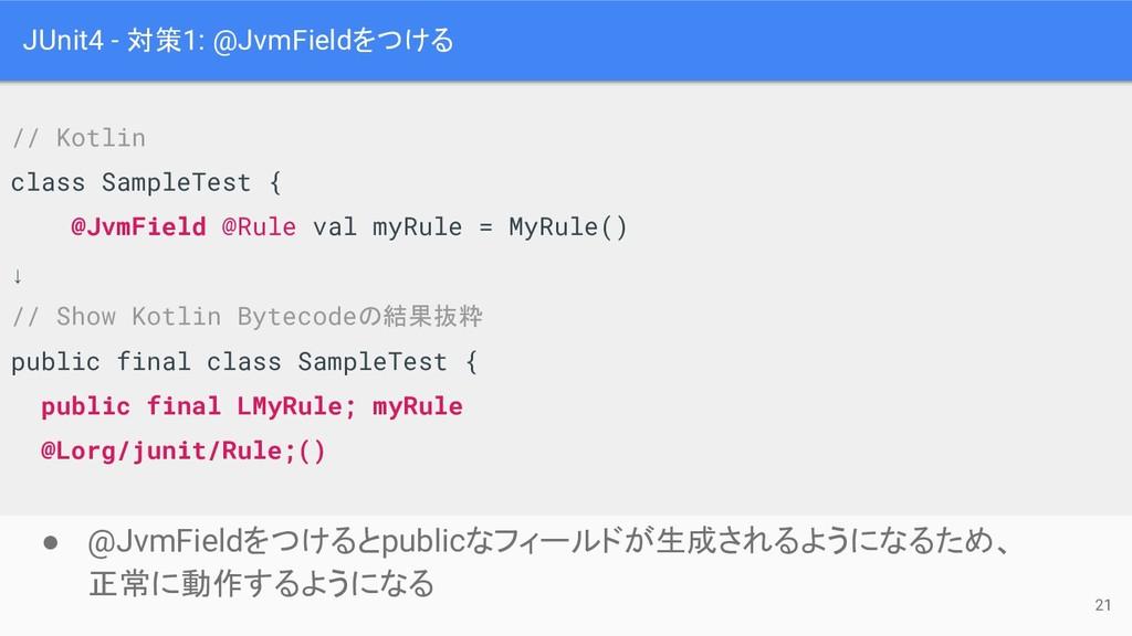 JUnit4 - 対策1: @JvmFieldをつける ● @JvmFieldをつけるとpub...