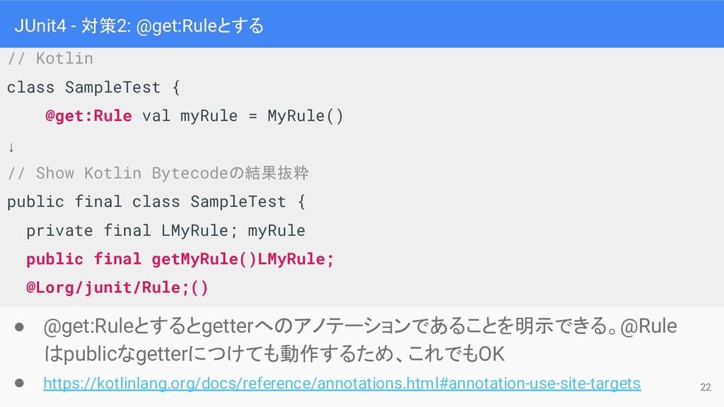 JUnit4 - 対策2: @get:Ruleとする ● @get:Ruleとするとgette...