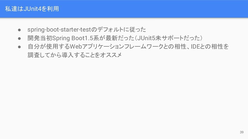 私達はJUnit4を利用 ● spring-boot-starter-testのデフォルトに従...