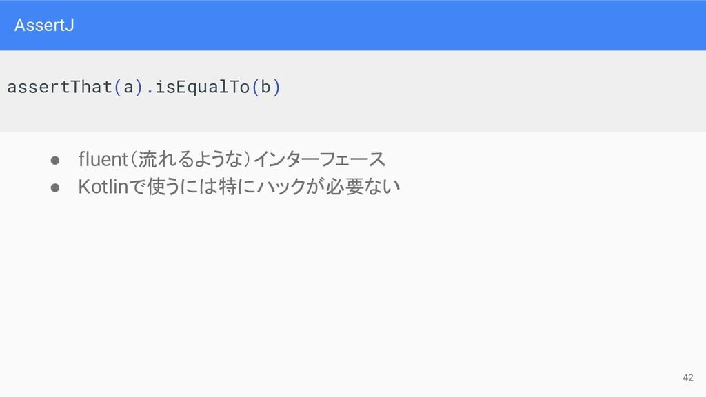 AssertJ ● fluent(流れるような)インターフェース ● Kotlinで使うには特...