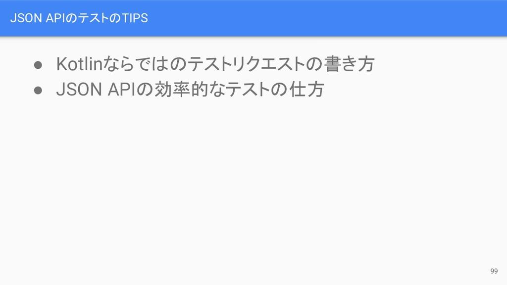 JSON APIのテストのTIPS ● Kotlinならではのテストリクエストの書き方 ● J...