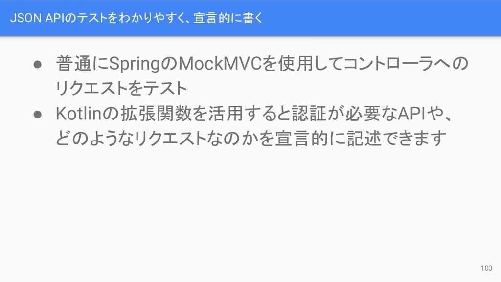 JSON APIのテストをわかりやすく、宣言的に書く ● 普通にSpringのMockMVCを...