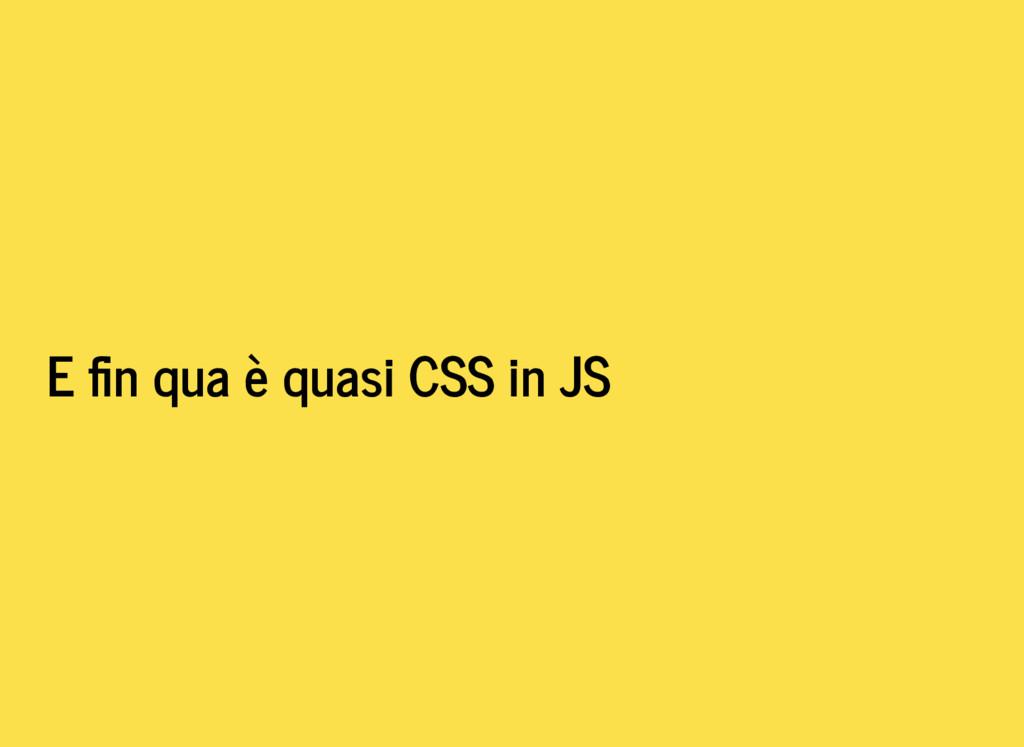 E n qua è quasi CSS in JS