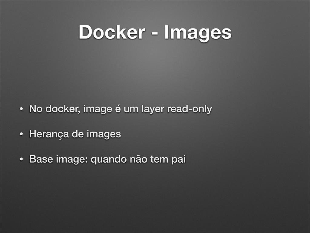 Docker - Images • No docker, image é um layer r...