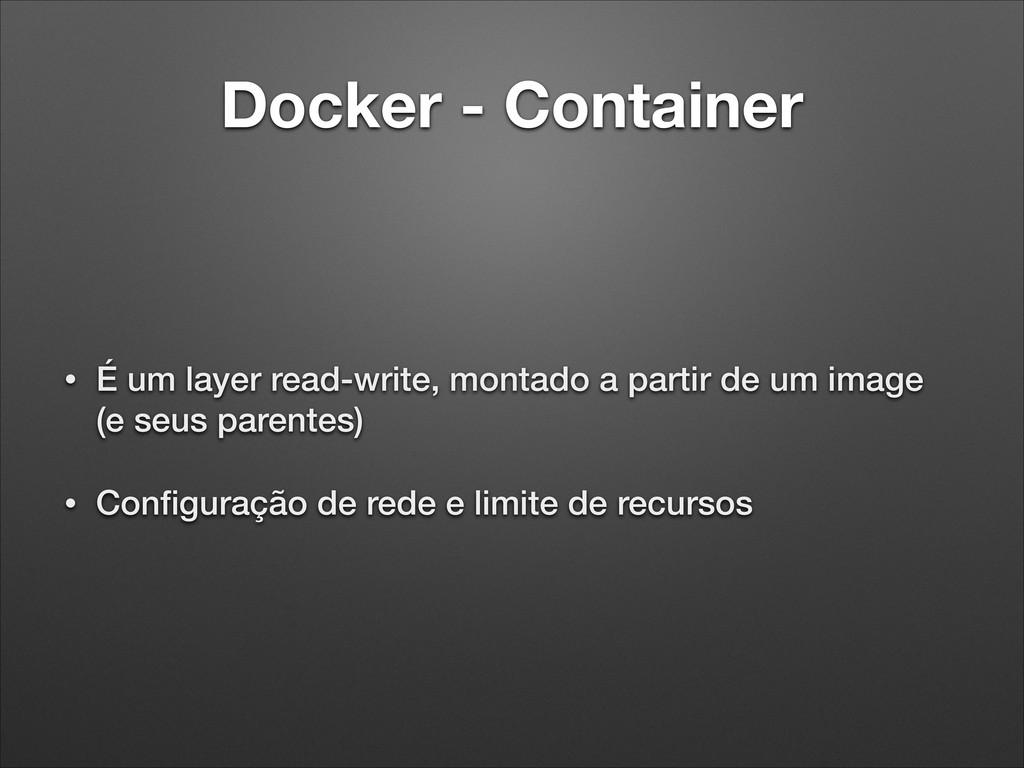 Docker - Container • É um layer read-write, mon...