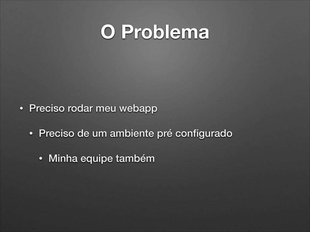 O Problema • Preciso rodar meu webapp • Preciso...