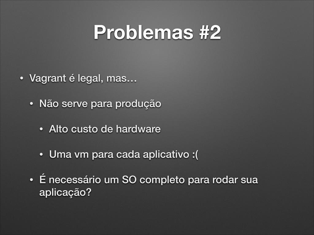 Problemas #2 • Vagrant é legal, mas… • Não serv...
